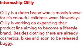 Internschip Oilily Oilily is a dutch brand who is mostly known for it's colourful childrens wear. Nowadays Oilily is working on expanding their product line aiming to become a lifestyle brand. Besides clothing there are already cosmetics, bikes and soon to be released buggy.