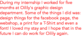 During my internship I worked for five months at Oilily's graphic design department. Some of the things I did was: design things for the facebook page, the webshop, a print for a T-Shirt and even a font! I loved my stay and I hope that in the future I can do work for Oilily again.