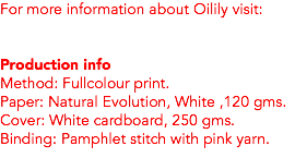 For more information about Oilily visit: Production info Method: Fullcolour print. Paper: Natural Evolution, White ,120 gms. Cover: White cardboard, 250 gms. Binding: Pamphlet stitch with pink yarn.