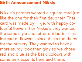 Birth Announcement Nikkie Nikkie's parents wanted a square card just like the one for their first daughter. That card was made by Hikje, with happy co-lourful flowers. For Nikkie's they wanted the same style and letter but butter-flies instead of flowers., since that's the theme for the nursery. They wanted to have a more sturdy look than girly so we chose red and blue as the basic colours with some pink accents here and there.